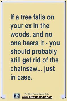 If a tree falls on your ex in the woods, and no one hears it - you should probably still get rid of the chainsaw... just in case. Click The Pin For More Funny Quotes. Share the Cheer - Please Re-Pin. #funny #funnyquotes #quotes #quotestoliveby #dailyquote #wittyquotes #oneliner #joke #TheDragonflyLaughChallenge