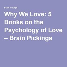 Why We Love: 5 Books on the Psychology of Love – Brain Pickings