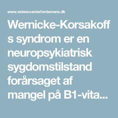 Wernicke-Korsakoffs syndrom er en neuropsykiatrisk sygdomstilstand forårsaget af mangel på B1-vitamin (thiamin). Tilstanden skyldes en ernæringsdefekt, som især forekommer blandt kroniske alkoholmisbrugere - Nationalt Videnscenter for Demens
