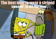 The best time to wear a striped sweater, is all the time....one with a coller...TURTLENECK, that's the kind. COZ WHEN YOUR WEARING....that...special....sweater...