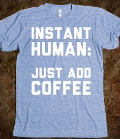 "Instant Human  @Daynah VanSomething, this is me to a ""T""(shirt)"