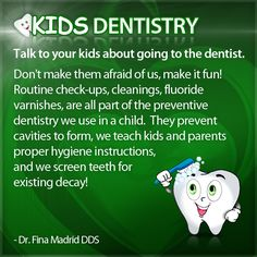 Talk to your kids about going to the dentist.      Don't make them afraid of us, make it fun!  Routine check-ups, cleanings, fluoride varnishes, are all part of the preventive dentistry we use in a child.  They prevent cavities to form, we teach kids and parents proper hygiene instructions, and we screen teeth for   existing decay!  - Dr. Fina Madrid DDS