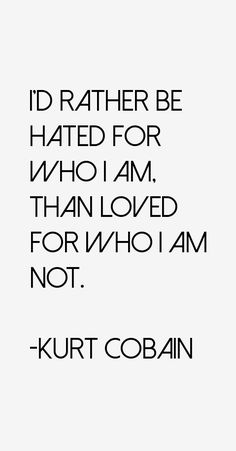 I'd rather be hated for who I am than loved for who I am not.