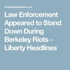 Law Enforcement Appeared to Stand Down During Berkeley Riots - Liberty Headlines