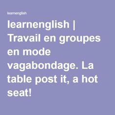 learnenglish | Travail en groupes en mode vagabondage. La table post it, a hot seat!
