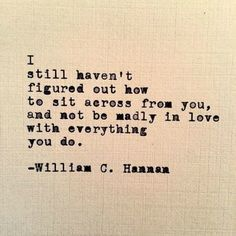 """Love quote idea - """"I still haven't figured out how to sit across from you, and not be madly in love with everything you do."""" — William C. Hannan {Courtesy of YourTango}"""