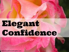 Elegant Confidence - great article about finding self-confidence through the Lord. Print out for my pre-teen daughter!!