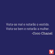 Vista-se mal e notarão o vestido. Vista-se bem e notarão a mulher. -Coco Chanel