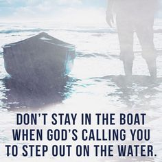 Don't stay in the boat when God's calling you to step out on the water.