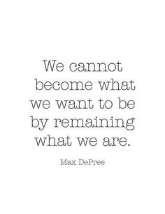 We cannot become what we want to be by remaining what we are quote