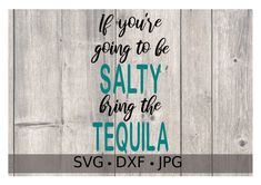 If you're going to be Salty bring the Tequila svg file
