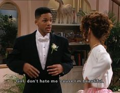 The Fresh Prince of Bel-Air.  Girl, don't hate me cause im beautiful