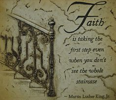 Martin Luther King's definition of Faith. Just step up...you'll see.