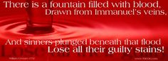 """There Is a Fountain Filled with Blood. """"The dying thief rejoiced to see that fountain in his day; and there may I, though vile as he, wash all my sins away."""""""