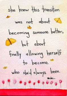 Inspirational - She knew this transition was not about becoming someone better, but about finally allowing herself to become who she'd always been. :) I found out that the closer my personal relationship to the Jesus Christ is ... the more FREE I AM TO BE ME - WHO HE CREATED ME TO BE. ♥