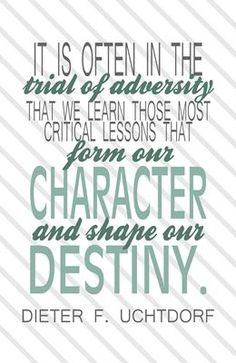 """""""It is often in the trial of adversity that we learn those most critical lessons that form our character and shape our destiny."""" Dieter F. Lds Quotes, Religious Quotes, Uplifting Quotes, Quotable Quotes, Great Quotes, Quotes To Live By, Awesome Quotes, Positive Quotes, Motivational Quotes"""