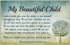 My beautiful child. I wish I could give you the ability to see yourself through my eyes. To see how beautiful you are. To see how much yo...