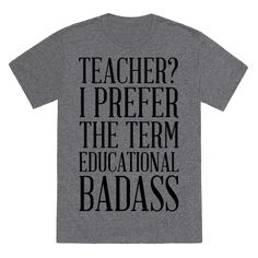 """Teacher? I Prefer the Term Educational Badass - Show that you're a kick ass educator shaping the mind of the youth with this funny teacher shirt! This shirt featuring the phrase """"Teacher? I prefer the term educational badass"""" is perfect for letting people know teaching is a tough job, but you're up for the challenge!"""