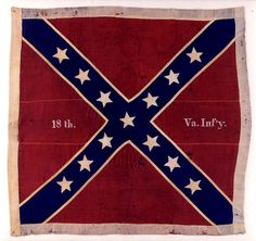 Battle Flag of the 18th Virginia Infantry Regt.  At Gettysburg the 18th was part of Garnett's Brigade of Pickett's Division.  On July 3,1863 the Brigade advanced with the Pickett-Pettigrew-Trimble charge. Two color bearers were shot during the advance.  Lt. Col. Henry A. Harrington, commanding the 18th, picked up the colors and carried them to the Federal line.  He was shot down in front of the stone wall, and the colors were captured by Lt. Charles F. Hunt of the 59th New York Infantry.