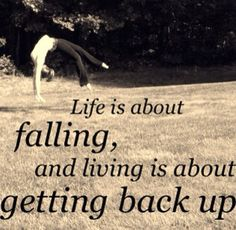 Life is about falling, and living is about getting back up.