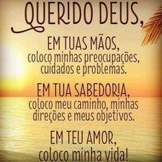 Querido Deus, em tuas mãos, coloco minhas preocupações, cuidados e problemas. Em tua sabedoria, coloco meu caminho, minhas direções e meus objetivos. Em teu amor, coloco minha vida!