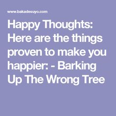 Happy Thoughts: Here are the things proven to make you happier: - Barking Up The Wrong Tree
