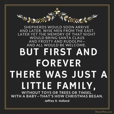 "Elder Jeffrey R. Holland: ""Shepherds would soon arrive and later, wise men from the East. Later yet the memory of that night would bring Santa Claus and Frosty and Rudolph — and all would be welcome. But first and forever there was just a little family, without toys or trees or tinsel. With a baby — that's how Christmas began."" #lds #quotes #Christmas"