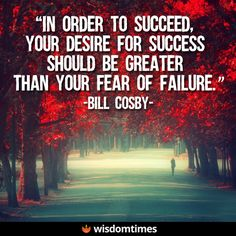 You must want to succeed more than you have wanted anything else and definitely more than you fear anything else... #success #failure #fear #WisdomTimes