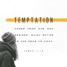 """""""If people are tempted by such trials, they must not say, """"This temptation comes from God."""" For God cannot be tempted by evil, and he himself tempts no one. But people are tempted when they are drawn away and trapped by their own evil desires."""" James 1:13-14 GNB"""