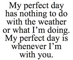 My perfect day is because you make sure I know whatever you do or whenever you go you keep me in your heart