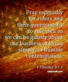 Pray especially for rulers and their governments to rule well so we can be quietly about our business of living simply in humble contemplation. Sunday Prayer, 1 Timothy 2, Praying For Someone, Prayer Ministry, Bible Verses Quotes, Scriptures, Love The Lord, Jesus Is Lord, Power Of Prayer
