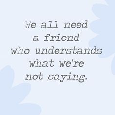 We all need a friend who understands what we're not saying.