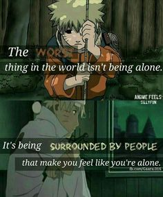 The worst thing in the world isn't being alone, it's being surrounded by people that make you feel alone, quote, text, Naruto, sad, different ages, time lapse; Naruto