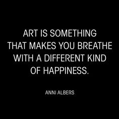 """""""Art is something that makes you breathe with a different kind of happiness."""" - Anni Albers motivational quotes about art and creativity. The Words, Great Quotes, Quotes To Live By, Art Quotes Artists, Art Journal Prompts, Motivational Quotes, Inspirational Quotes, Creativity Quotes, Quote Art"""