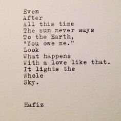 """Even after all this time, the sun never says to the earth, """"You owe me."""" Look what happens with a love like that. It lights the whole sky. Hafiz"""