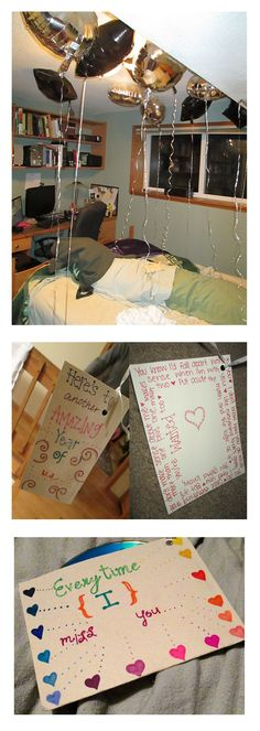 Great idea of any time of year.  This example is for New Year's.  Put balloons in your boyfriend's room and tie song lyrics that remind you of him at the end of each balloon! Make a burnt CD for him to listen to and attach that as well.  You could do things you love about him, resolutions, stuff you want to do in the New Year, etc. Such a hit!