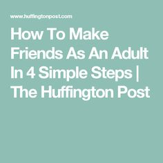 How To Make Friends As An Adult In 4 Simple Steps | The Huffington Post