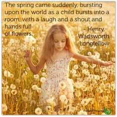 """""""The spring came suddenly, bursting upon the world as a child bursts into a room, with a laugh and a shout and hands full of flowers."""" —Henry Wadsworth Longfellow"""
