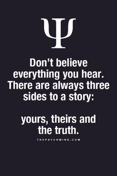 Don't believe everything you hear. There are always three sides to a story: yours, theirs and the truth.