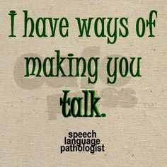 I have ways of making you talk  Speech Language Pathologist