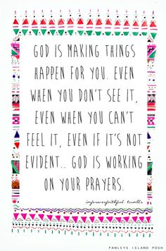 God is making things happen for you. Even when you don't see it, Even when you can't  feel it, Even if its not evident… God is working on your prayers.
