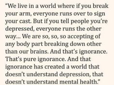 """Your brain is a physical thing, it's an organ, and it can get sick or hurt just like any other part of your body. Mental illnesses can have a physical impact on the brain that we can see thanks to scans. I don't even fully think that mental illnesses should not be considered a physical illness, because of this and the fact people think """"mental"""" means fake."""