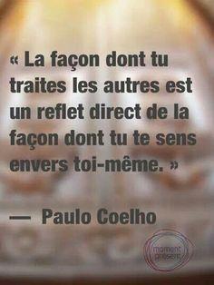 La façon dont tu traites les autres est un reflet direct de la façon dont tu te sens envers toi-même. Paulo Coelho