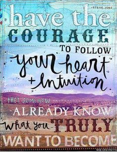 Have the courage to follow your heart and intuition. They somehow already know what you truly want to become.