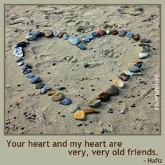 Your heart and my heart are very, very old friends.  Hafiz