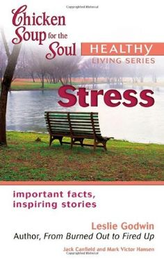 Chicken Soup for the Soul Healthy Living Series Stress: important facts, inspiring stories by Leslie Godwin, http://www.amazon.com/dp/0757304117/ref=cm_sw_r_pi_dp_UwYhrb09GX20K