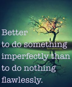 Better to do something imperfectly than to do nothing flawlessly.
