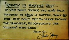 nobody is asking you!...if you don't think you have balls enough to wear a tattoo, don't get one, but don't try to make excuses for yourself by knocking the fellow who does.