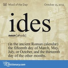 Ides - (used with a singular or plural verb) (in the ancient Roman calendar) the fifteenth day of March, May, July, or October, and the thirteenth day of the other months. Interesting English Words, Unusual Words, Foreign Words, Latin Words, Word Up, Word Of The Day, More Words, New Words, March Quotes