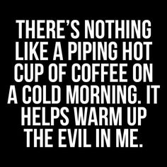 Hot coffee on a cold morning to warm the evil in me